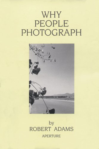 Why People Photograph: Selected Essays and Reviews by Robert Adams