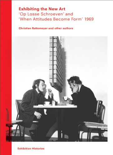 Exhibiting the New Art: 'Op Losse Schroeven' and 'When Attitudes Become Form' 1969 (Exhibition Histories)