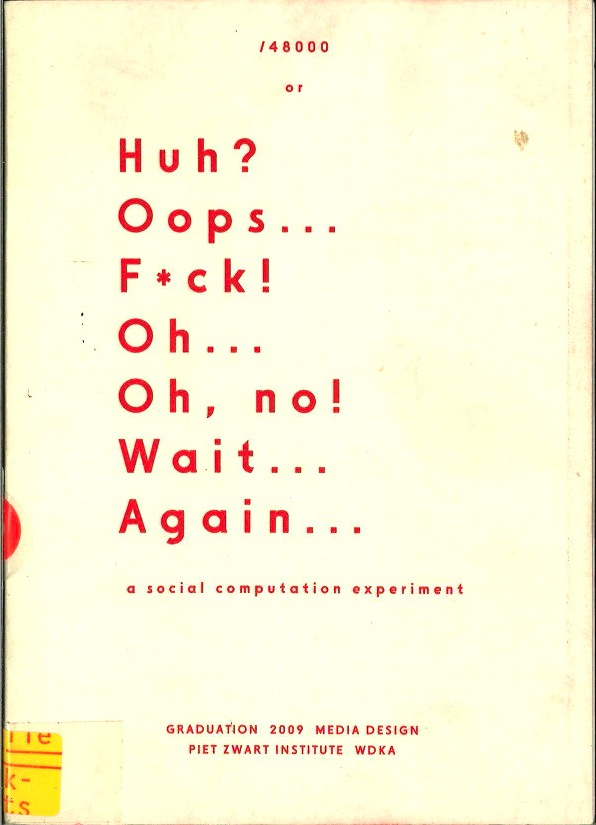 Huh? Oops... F*ck! Oh... On, no! Wait... Again...: a social computation experiment. Graduation Catalogue 2009 Media Design, Piet Zwart Institute