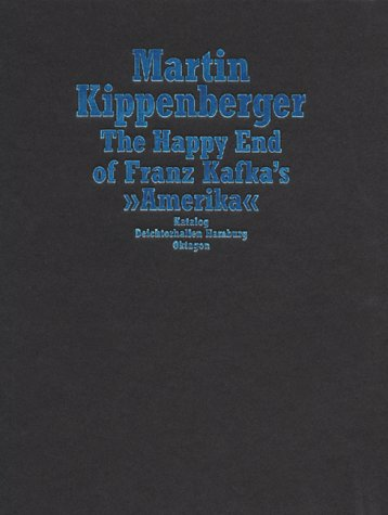 MARTIN KIPPENBERGER: THE HAPPY END OF FRANZ KAFKA'S 'AMERIKA' (English and German Edition)