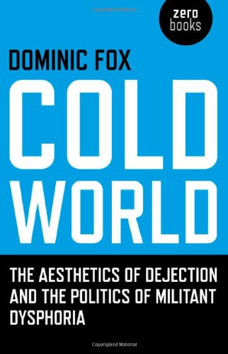 Cold World: The Aesthetics of Dejection and the Politics of Militant Dysphoria (Zero Books)